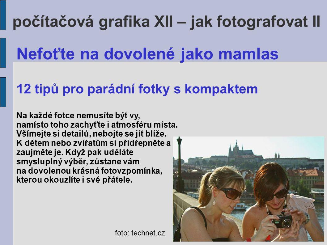 počítačová grafika XII – jak fotografovat II Digitální fotoaparát nabízí úplně každému možnost nacvakat během týdne takřka neomezené množství fotek.