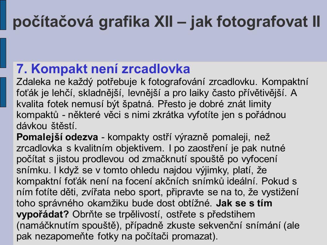 počítačová grafika XII – jak fotografovat II 7. Kompakt není zrcadlovka Zdaleka ne každý potřebuje k fotografování zrcadlovku. Kompaktní foťák je lehč