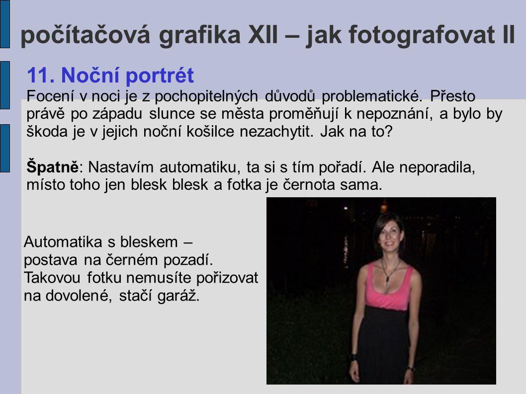 počítačová grafika XII – jak fotografovat II 11. Noční portrét Focení v noci je z pochopitelných důvodů problematické. Přesto právě po západu slunce s