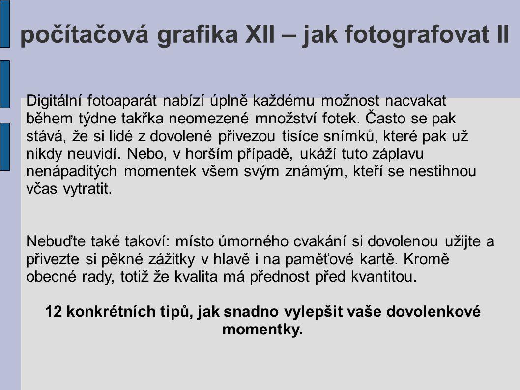 počítačová grafika XII – jak fotografovat II Digitální fotoaparát nabízí úplně každému možnost nacvakat během týdne takřka neomezené množství fotek. Č