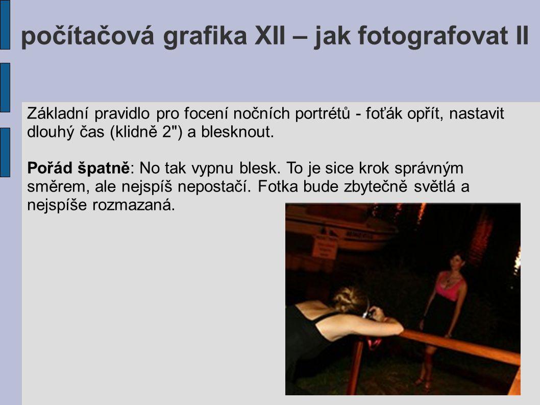 počítačová grafika XII – jak fotografovat II Základní pravidlo pro focení nočních portrétů - foťák opřít, nastavit dlouhý čas (klidně 2
