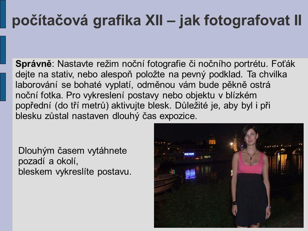 počítačová grafika XII – jak fotografovat II Správně: Nastavte režim noční fotografie či nočního portrétu. Foťák dejte na stativ, nebo alespoň položte