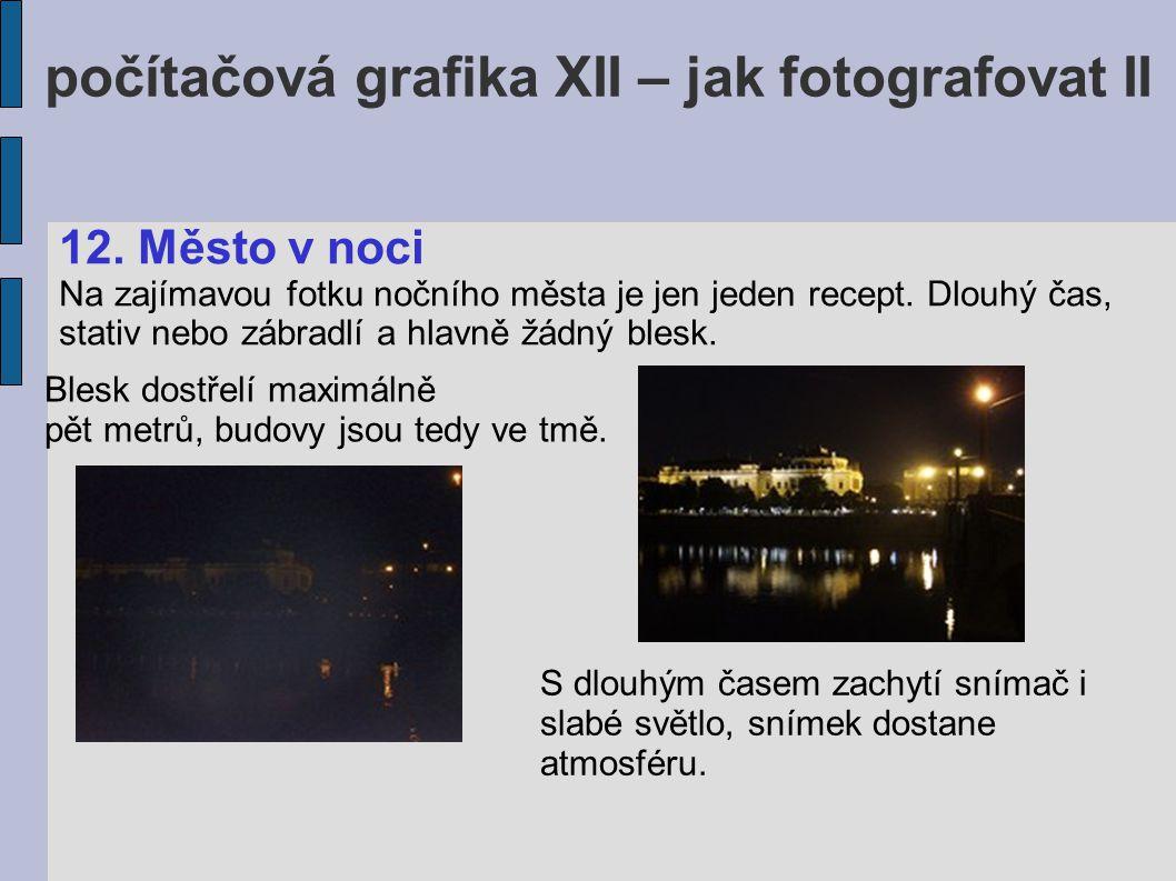 počítačová grafika XII – jak fotografovat II 12. Město v noci Na zajímavou fotku nočního města je jen jeden recept. Dlouhý čas, stativ nebo zábradlí a