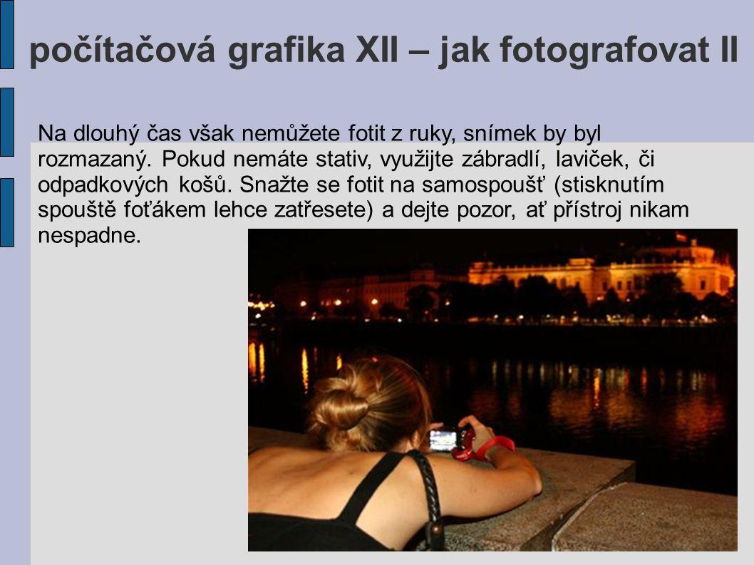 počítačová grafika XII – jak fotografovat II Na dlouhý čas však nemůžete fotit z ruky, snímek by byl rozmazaný. Pokud nemáte stativ, využijte zábradlí