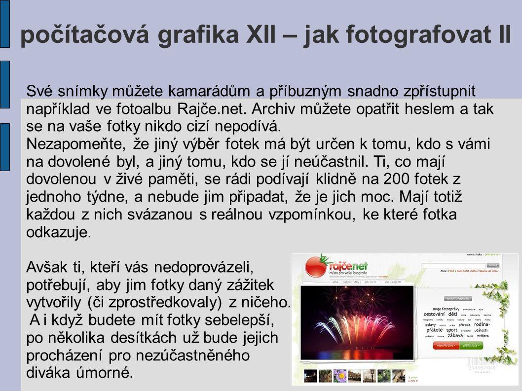 počítačová grafika XII – jak fotografovat II Své snímky můžete kamarádům a příbuzným snadno zpřístupnit například ve fotoalbu Rajče.net. Archiv můžete
