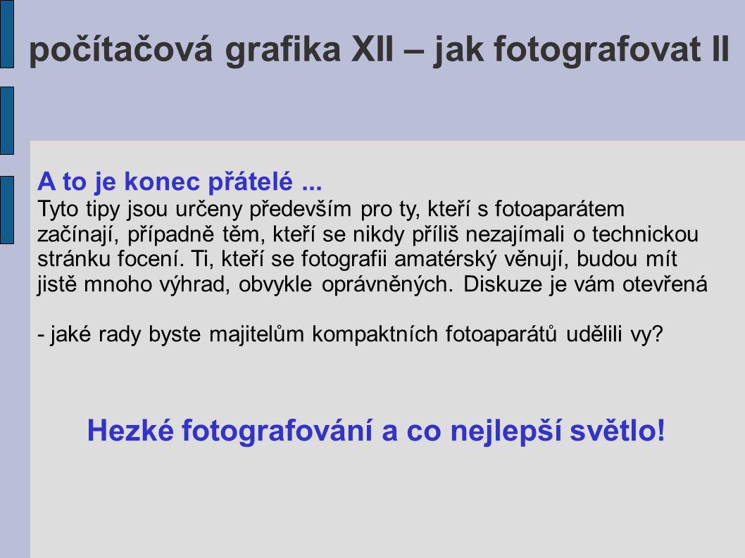 počítačová grafika XII – jak fotografovat II A to je konec přátelé... Tyto tipy jsou určeny především pro ty, kteří s fotoaparátem začínají, případně