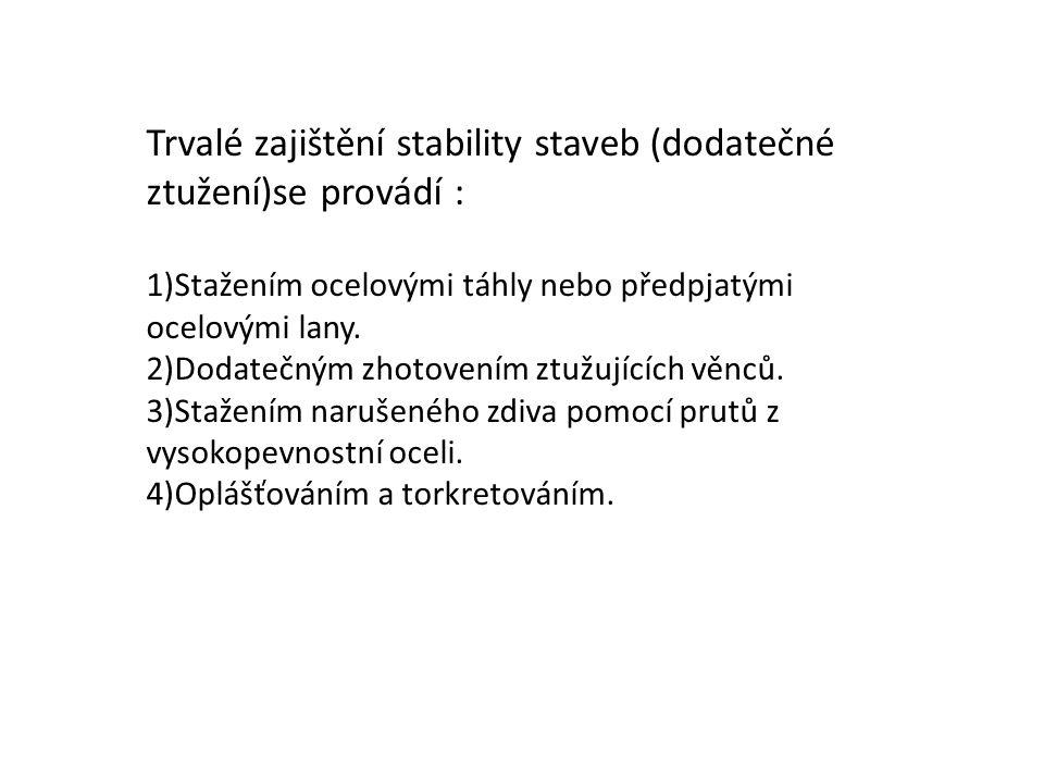 Trvalé zajištění stability staveb (dodatečné ztužení)se provádí : 1)Stažením ocelovými táhly nebo předpjatými ocelovými lany. 2)Dodatečným zhotovením
