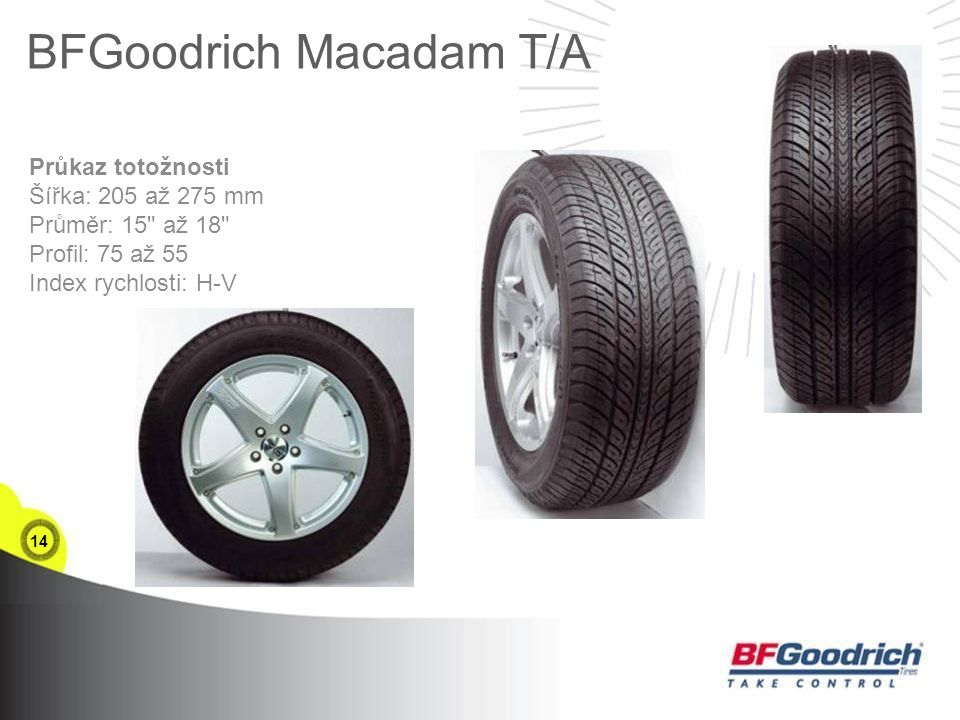 14 BFGoodrich Macadam T/A Průkaz totožnosti Šířka: 205 až 275 mm Průměr: 15 až 18 Profil: 75 až 55 Index rychlosti: H-V
