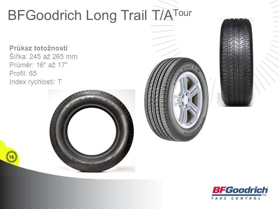 16 Průkaz totožnosti Šířka: 245 až 265 mm Průměr: 16 až 17 Profil: 65 Index rychlosti: T BFGoodrich Long Trail T/A Tour