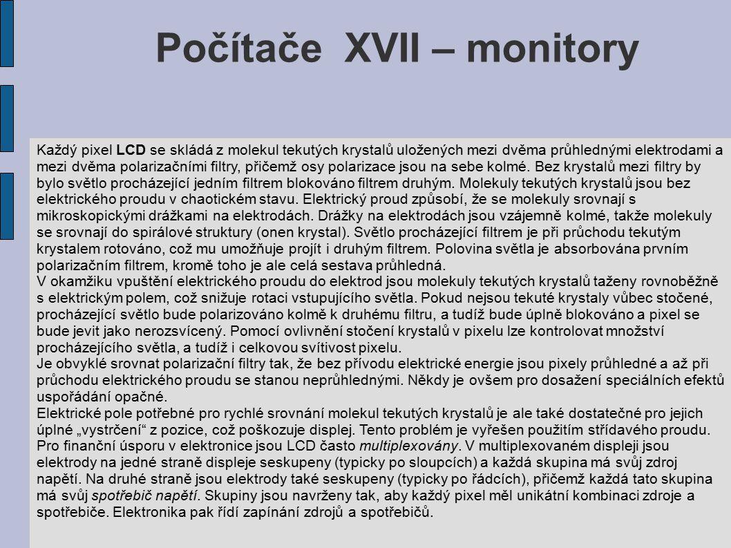 Počítače XVII – monitory Každý pixel LCD se skládá z molekul tekutých krystalů uložených mezi dvěma průhlednými elektrodami a mezi dvěma polarizačními filtry, přičemž osy polarizace jsou na sebe kolmé.