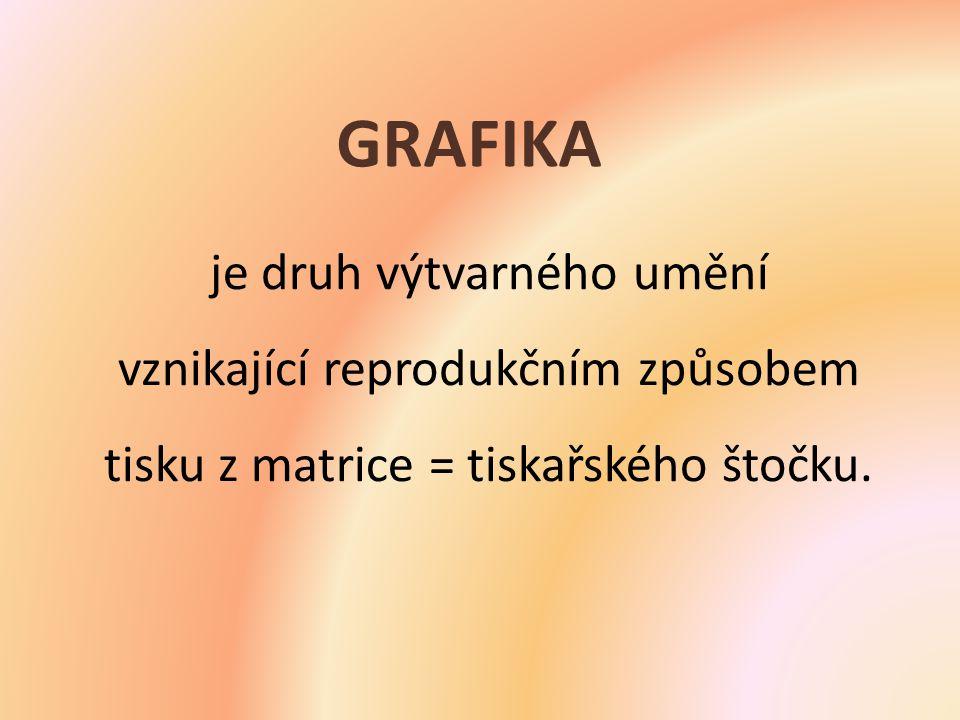 GRAFIKA je druh výtvarného umění vznikající reprodukčním způsobem tisku z matrice = tiskařského štočku.