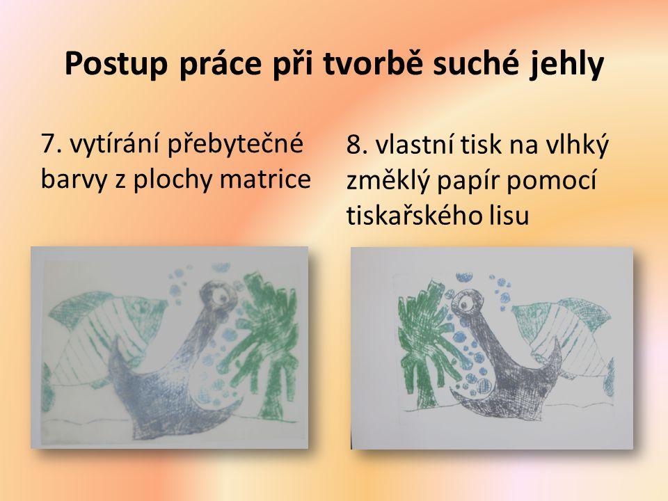 Postup práce při tvorbě suché jehly 7. vytírání přebytečné barvy z plochy matrice 8. vlastní tisk na vlhký změklý papír pomocí tiskařského lisu