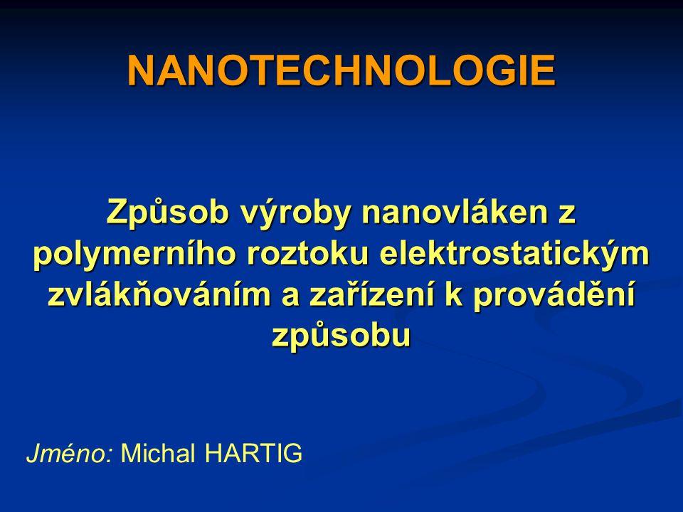 NANOTECHNOLOGIE Způsob výroby nanovláken z polymerního roztoku elektrostatickým zvlákňováním a zařízení k provádění způsobu Jméno: Michal HARTIG