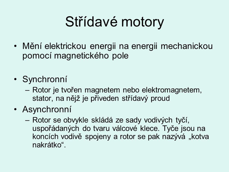 Střídavé motory Mění elektrickou energii na energii mechanickou pomocí magnetického pole Synchronní –Rotor je tvořen magnetem nebo elektromagnetem, stator, na nějž je přiveden střídavý proud Asynchronní –Rotor se obvykle skládá ze sady vodivých tyčí, uspořádaných do tvaru válcové klece.