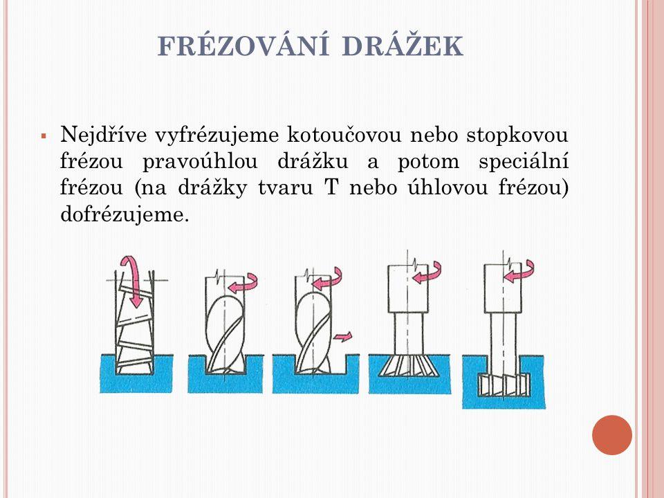 FRÉZOVÁNÍ DRÁŽEK  Nejdříve vyfrézujeme kotoučovou nebo stopkovou frézou pravoúhlou drážku a potom speciální frézou (na drážky tvaru T nebo úhlovou fr