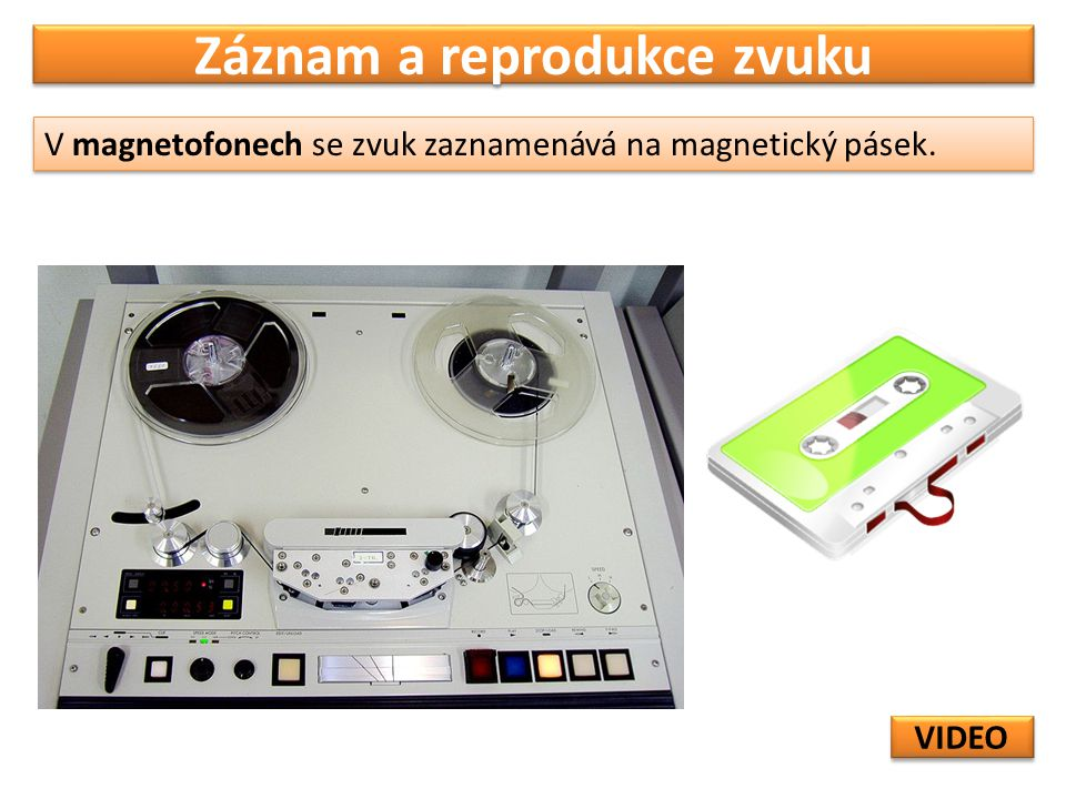 Záznam a reprodukce zvuku V magnetofonech se zvuk zaznamenává na magnetický pásek. VIDEO