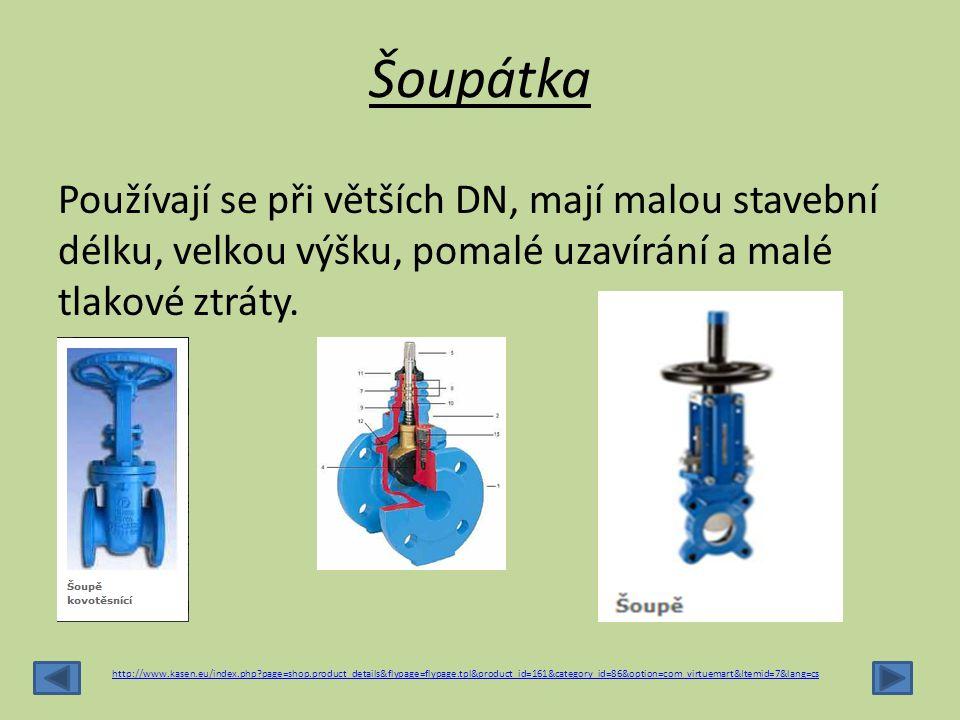 Šoupátka Používají se při větších DN, mají malou stavební délku, velkou výšku, pomalé uzavírání a malé tlakové ztráty. http://www.kasen.eu/index.php?p