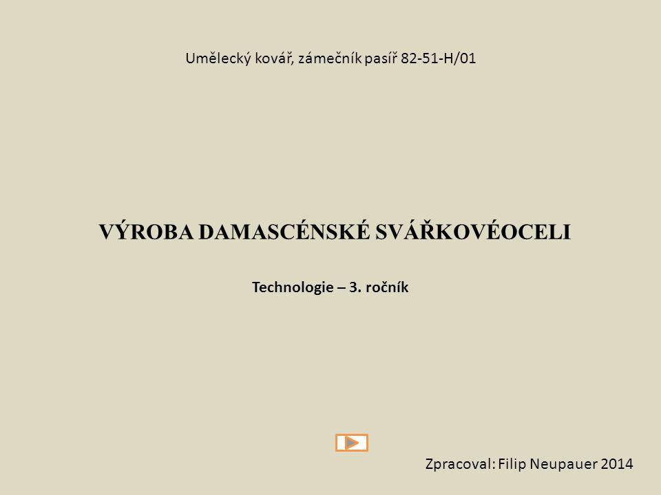 VÝROBA DAMASCÉNSKÉ SVÁŘKOVÉOCELI Umělecký kovář, zámečník pasíř 82-51-H/01 Technologie – 3. ročník Zpracoval: Filip Neupauer 2014