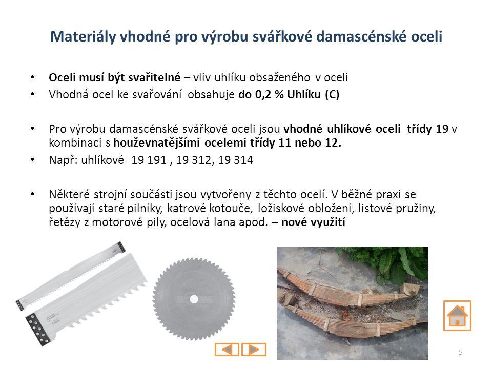 Materiály vhodné pro výrobu svářkové damascénské oceli Oceli musí být svařitelné – vliv uhlíku obsaženého v oceli Vhodná ocel ke svařování obsahuje do 0,2 % Uhlíku (C) Pro výrobu damascénské svářkové oceli jsou vhodné uhlíkové oceli třídy 19 v kombinaci s houževnatějšími ocelemi třídy 11 nebo 12.