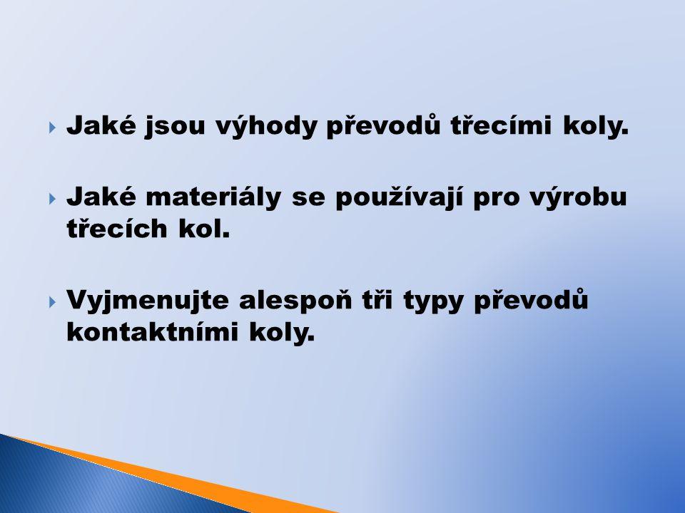  Jaké jsou výhody převodů třecími koly.  Jaké materiály se používají pro výrobu třecích kol.  Vyjmenujte alespoň tři typy převodů kontaktními koly.