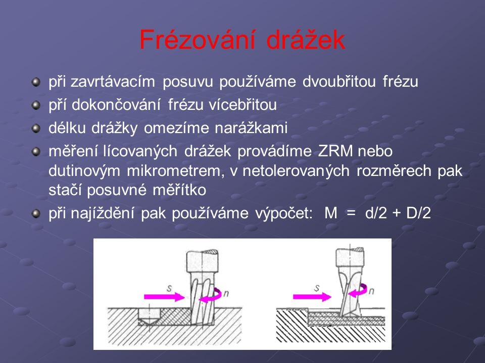 Frézování drážek při zavrtávacím posuvu používáme dvoubřitou frézu pří dokončování frézu vícebřitou délku drážky omezíme narážkami měření lícovaných d