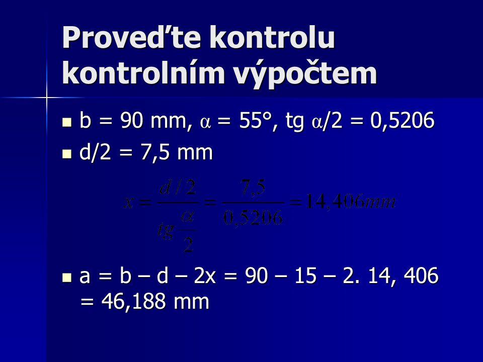 Proveďte kontrolu kontrolním výpočtem b = 90 mm, α = 55°, tg α /2 = 0,5206 b = 90 mm, α = 55°, tg α /2 = 0,5206 d/2 = 7,5 mm d/2 = 7,5 mm a = b – d –