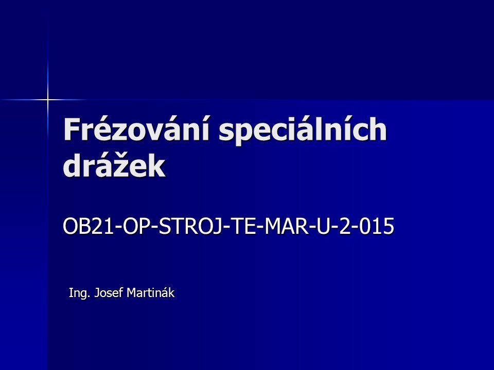 Frézování speciálních drážek OB21-OP-STROJ-TE-MAR-U-2-015 Ing. Josef Martinák