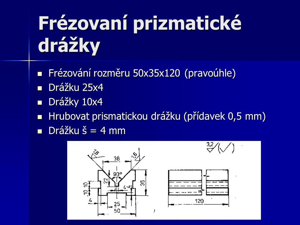 Frézovaní prizmatické drážky Frézování rozměru 50x35x120 (pravoúhle) Frézování rozměru 50x35x120 (pravoúhle) Drážku 25x4 Drážku 25x4 Drážky 10x4 Drážk
