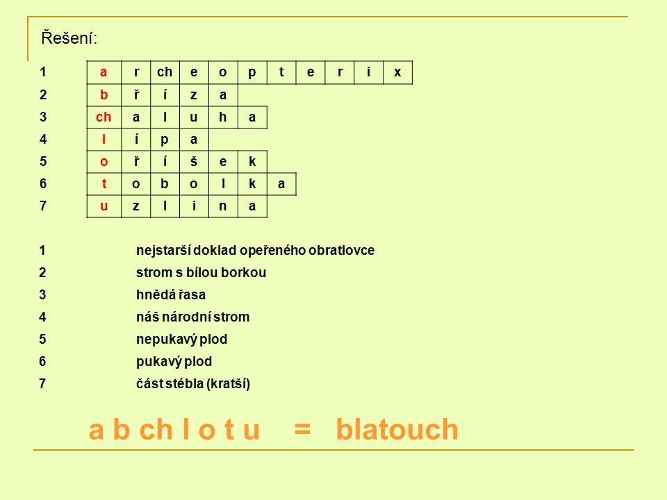 Řešení: 1nejstarší doklad opeřeného obratlovce 2strom s bílou borkou 3hnědá řasa 4náš národní strom 5nepukavý plod 6pukavý plod 7část stébla (kratší) 1archeopterix 2bříza 3 aluha 4lípa 5oříšek 6tobolka 7uzlina a b ch l o t u = blatouch
