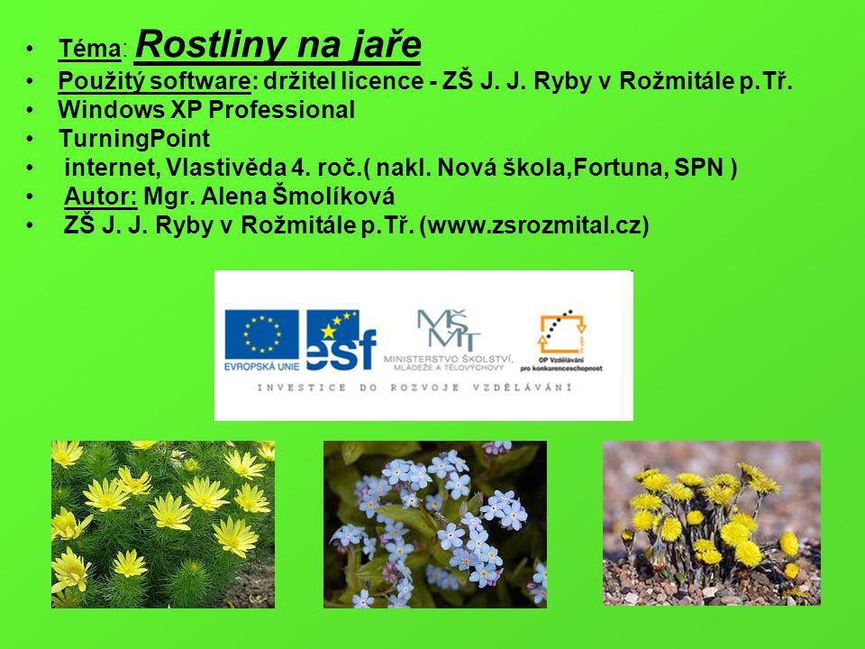 Téma: Rostliny na jaře Použitý software: držitel licence - ZŠ J. J. Ryby v Rožmitále p.Tř. Windows XP Professional TurningPoint internet, Vlastivěda 4