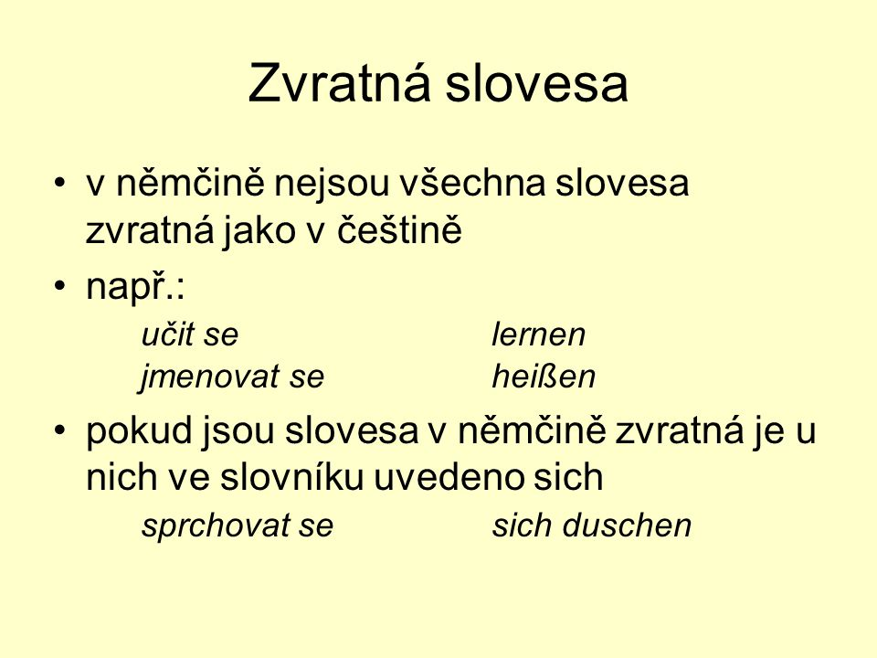 Zvratná slovesa v němčině nejsou všechna slovesa zvratná jako v češtině např.: učit selernen jmenovat seheißen pokud jsou slovesa v němčině zvratná je