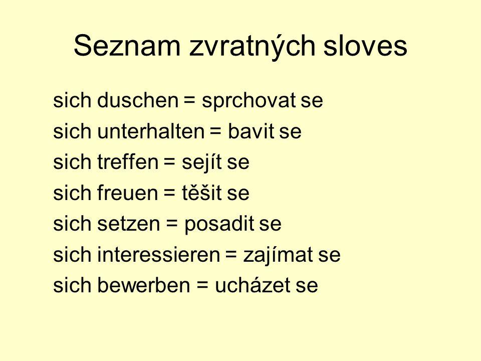 Seznam zvratných sloves sich duschen = sprchovat se sich unterhalten = bavit se sich treffen = sejít se sich freuen = těšit se sich setzen = posadit se sich interessieren = zajímat se sich bewerben = ucházet se