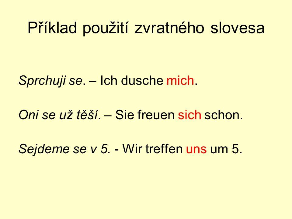 Příklad použití zvratného slovesa Sprchuji se. – Ich dusche mich. Oni se už těší. – Sie freuen sich schon. Sejdeme se v 5. - Wir treffen uns um 5.