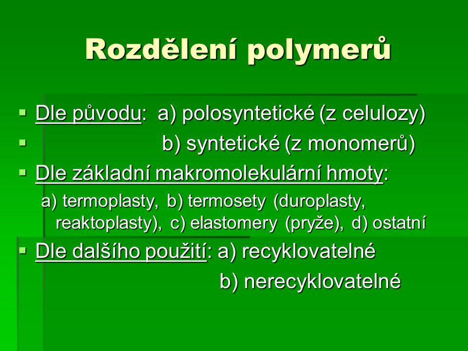 Rozdělení polymerů  Dle původu: a) polosyntetické (z celulozy)  b) syntetické (z monomerů)  Dle základní makromolekulární hmoty: a) termoplasty, b) termosety (duroplasty, reaktoplasty), c) elastomery (pryže), d) ostatní  Dle dalšího použití: a) recyklovatelné b) nerecyklovatelné b) nerecyklovatelné