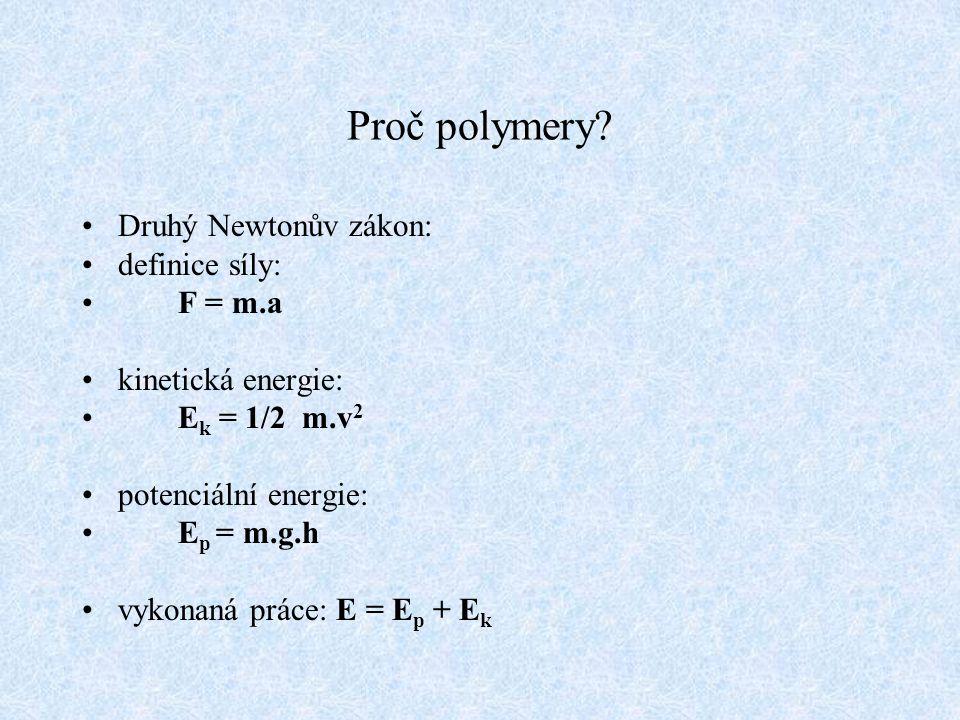 Proč polymery? Druhý Newtonův zákon: definice síly: F = m.a kinetická energie: E k = 1/2 m.v 2 potenciální energie: E p = m.g.h vykonaná práce: E = E