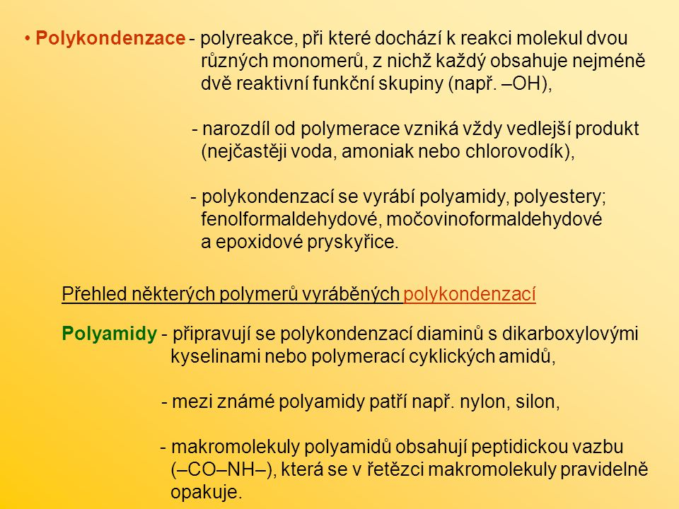 Polykondenzace - polyreakce, při které dochází k reakci molekul dvou různých monomerů, z nichž každý obsahuje nejméně dvě reaktivní funkční skupiny (např.