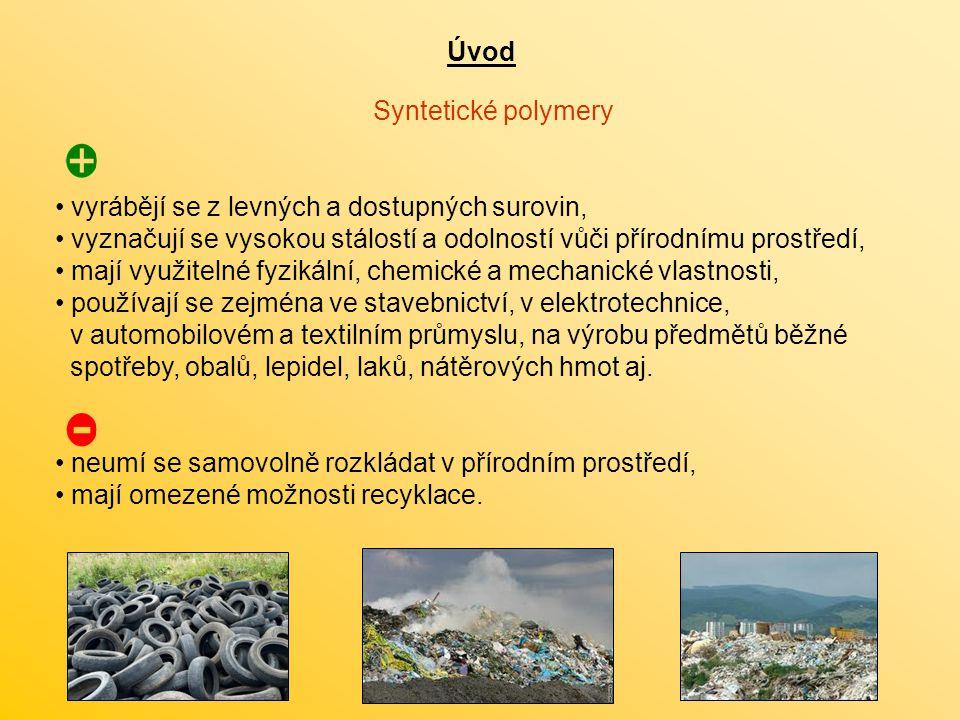 Úvod Syntetické polymery vyrábějí se z levných a dostupných surovin, vyznačují se vysokou stálostí a odolností vůči přírodnímu prostředí, mají využitelné fyzikální, chemické a mechanické vlastnosti, používají se zejména ve stavebnictví, v elektrotechnice, v automobilovém a textilním průmyslu, na výrobu předmětů běžné spotřeby, obalů, lepidel, laků, nátěrových hmot aj.