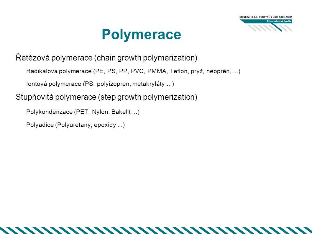 Polymerace Řetězová polymerace (chain growth polymerization) Radikálová polymerace (PE, PS, PP, PVC, PMMA, Teflon, pryž, neoprén,...) Iontová polymerace (PS, polyizopren, metakryláty...) Stupňovitá polymerace (step growth polymerization) Polykondenzace (PET, Nylon, Bakelit...) Polyadice (Polyuretany, epoxidy...)