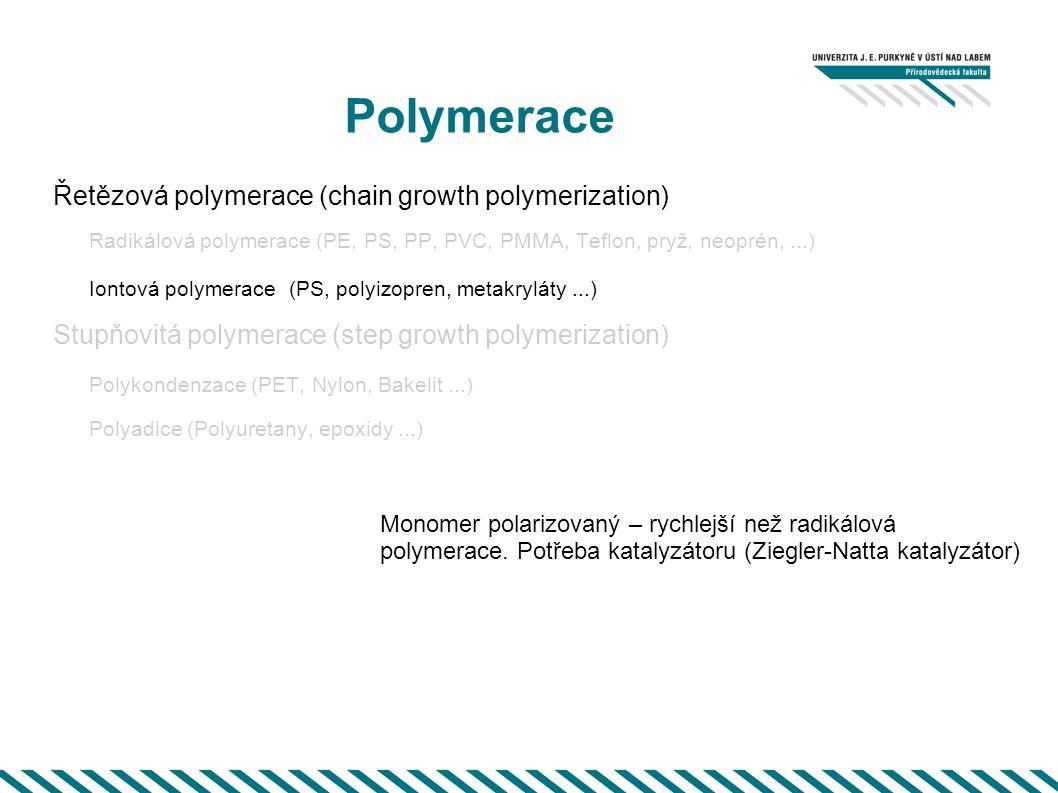 Polymerace Řetězová polymerace (chain growth polymerization) Radikálová polymerace (PE, PS, PP, PVC, PMMA, Teflon, pryž, neoprén,...) Iontová polymerace (PS, polyizopren, metakryláty...) Stupňovitá polymerace (step growth polymerization) Polykondenzace (PET, Nylon, Bakelit...) Polyadice (Polyuretany, epoxidy...) Monomer polarizovaný – rychlejší než radikálová polymerace.