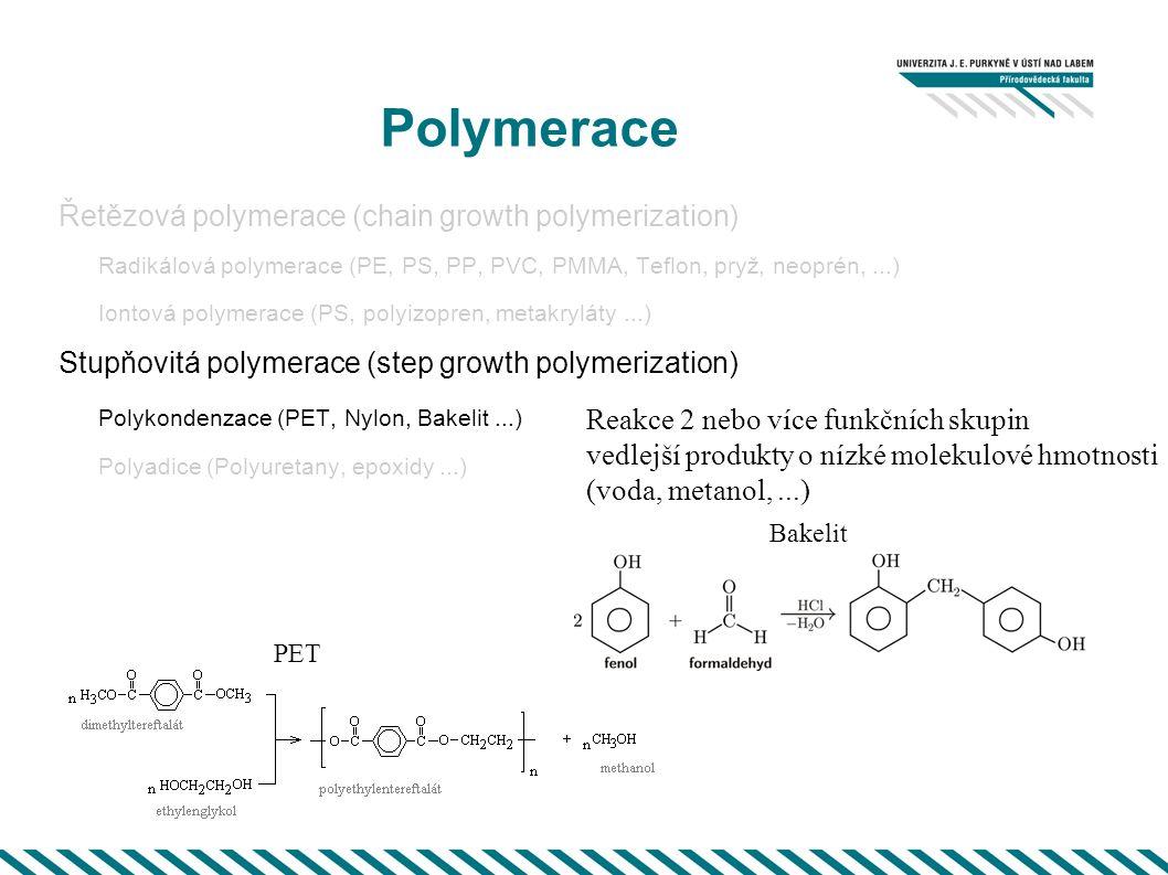 Polymerace Řetězová polymerace (chain growth polymerization) Radikálová polymerace (PE, PS, PP, PVC, PMMA, Teflon, pryž, neoprén,...) Iontová polymerace (PS, polyizopren, metakryláty...) Stupňovitá polymerace (step growth polymerization) Polykondenzace (PET, Nylon, Bakelit...) Polyadice (Polyuretany, epoxidy...) Reakce 2 nebo více funkčních skupin vedlejší produkty o nízké molekulové hmotnosti (voda, metanol,...) Bakelit PET