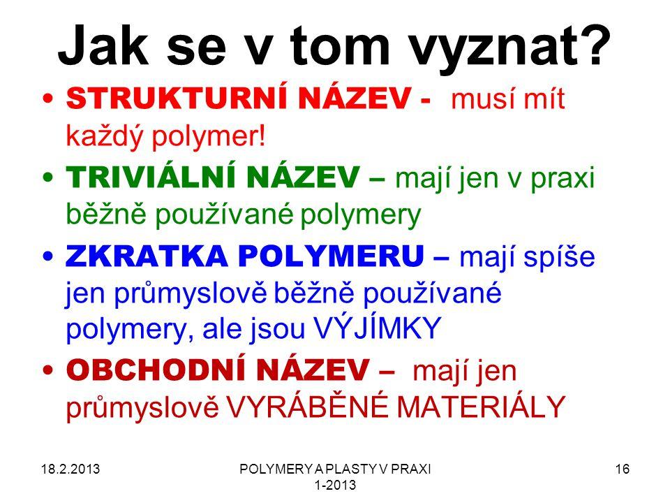 POLYMERY A PLASTY V PRAXI 1-2013 16 Jak se v tom vyznat? 18.2.2013 STRUKTURNÍ NÁZEV - musí mít každý polymer! TRIVIÁLNÍ NÁZEV – mají jen v praxi běžně