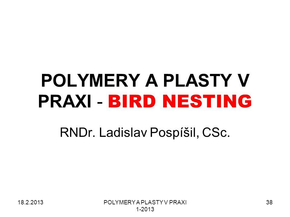 18.2.2013POLYMERY A PLASTY V PRAXI 1-2013 38 POLYMERY A PLASTY V PRAXI - BIRD NESTING RNDr. Ladislav Pospíšil, CSc.