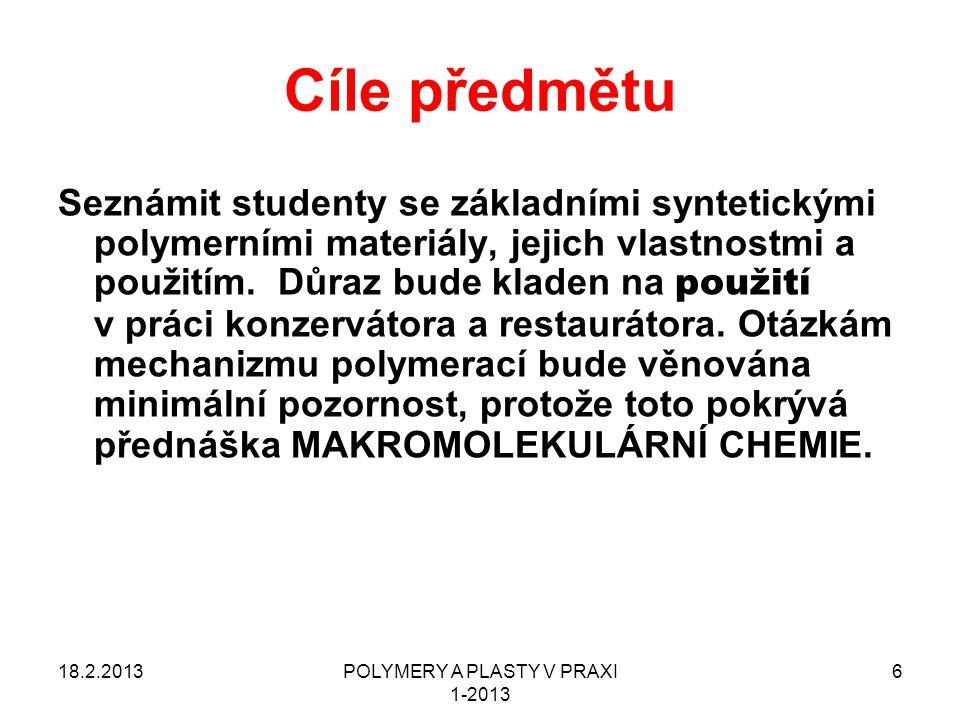 POLYMERY A PLASTY V PRAXI 1-2013 7 Vztah tohoto předmětu k jiným předmětům Polymery a plasty v praxi – základní informace o názvosloví, vlastnostech a hlavně POUŽITÍ MAKROMOLEKULÁRNÍ CHEMIE - pokročilá informace o mechanismu a kinetice vzniku syntetických polymerů ( POLYREAKCE ) a FYZIKA POLYMERŮ Technologie zpracování plastů > VUT FCH, Ústav chemie materiálů Navrhování výrobků z plastů > VUT FCH, Ústav chemie materiálů Degradace a stabilizace polymerů > VUT FCH, Ústav chemie materiálů 18.2.2013