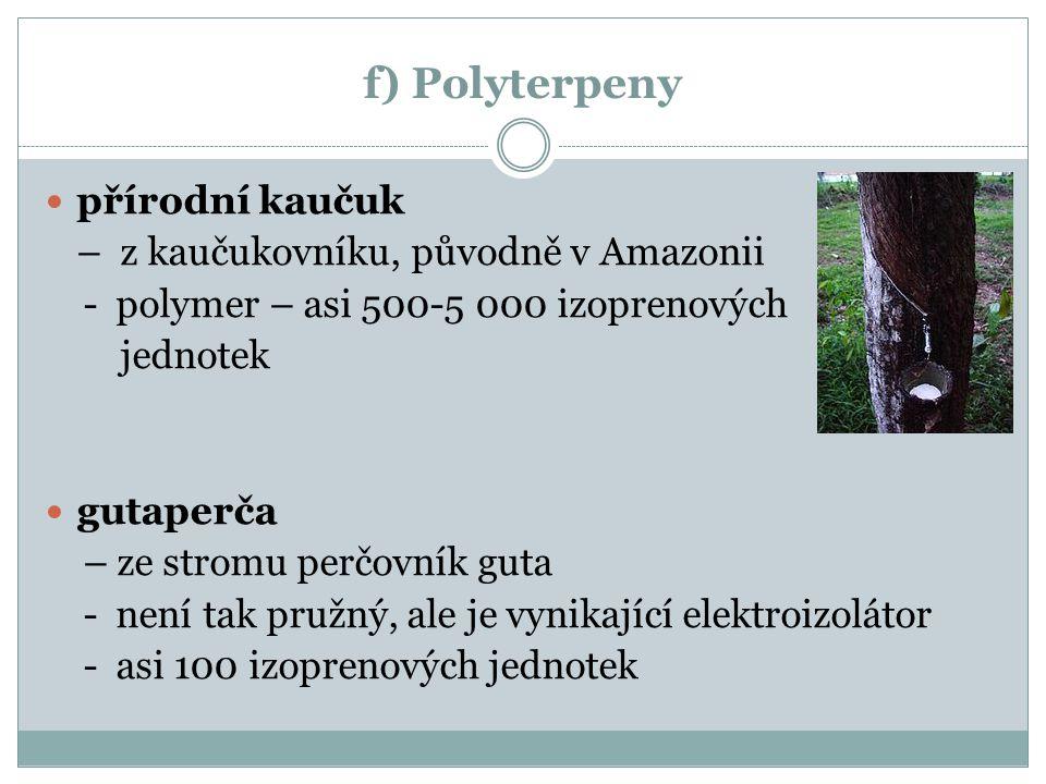 f) Polyterpeny přírodní kaučuk – z kaučukovníku, původně v Amazonii - polymer – asi 500-5 000 izoprenových jednotek gutaperča – ze stromu perčovník guta - není tak pružný, ale je vynikající elektroizolátor - asi 100 izoprenových jednotek