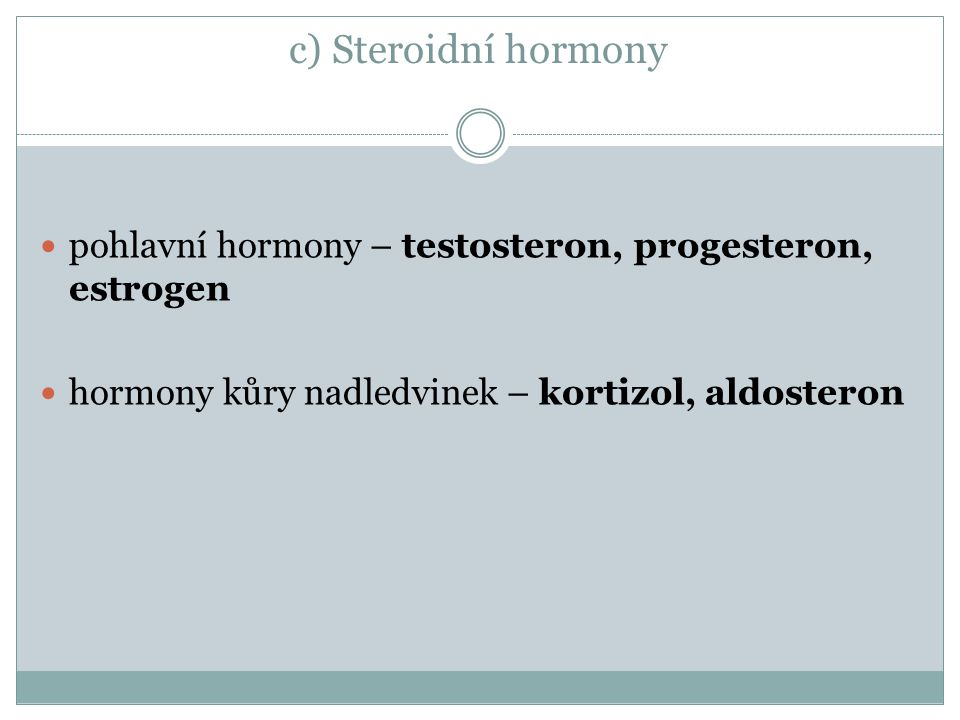 c) Steroidní hormony pohlavní hormony – testosteron, progesteron, estrogen hormony kůry nadledvinek – kortizol, aldosteron