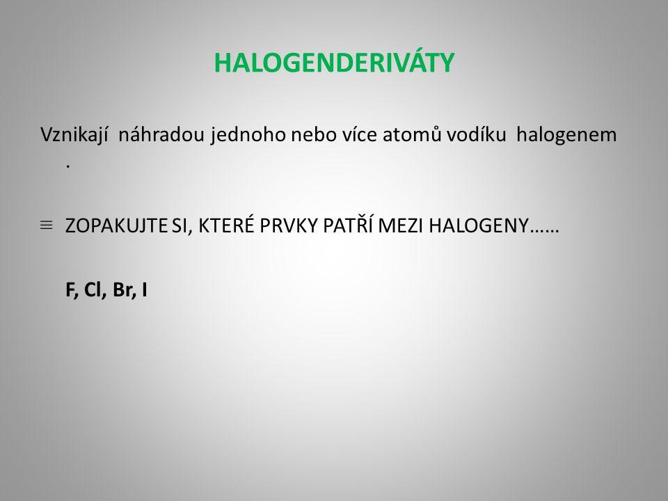 HALOGENDERIVÁTY Vznikají náhradou jednoho nebo více atomů vodíku halogenem.