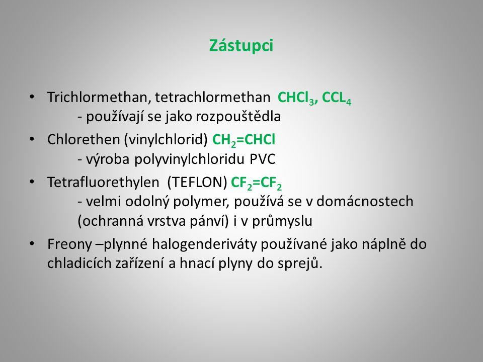 Zástupci Trichlormethan, tetrachlormethan CHCl 3, CCL 4 - používají se jako rozpouštědla Chlorethen (vinylchlorid) CH 2 =CHCl - výroba polyvinylchloridu PVC Tetrafluorethylen (TEFLON) CF 2 =CF 2 - velmi odolný polymer, používá se v domácnostech (ochranná vrstva pánví) i v průmyslu Freony –plynné halogenderiváty používané jako náplně do chladicích zařízení a hnací plyny do sprejů.