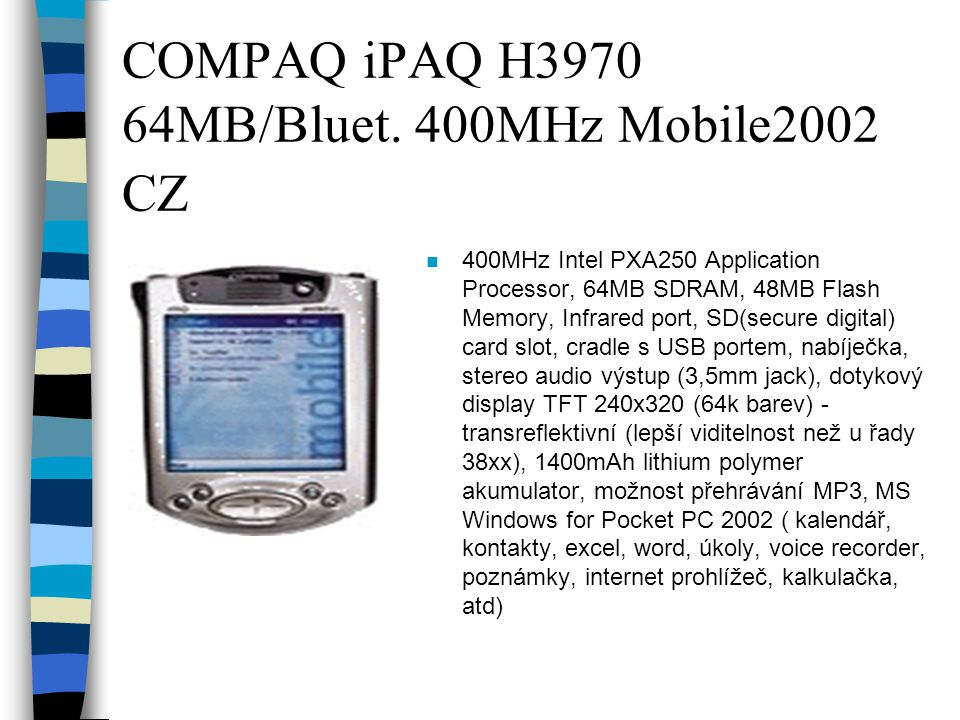 COMPAQ iPAQ H3970 64MB/Bluet. 400MHz Mobile2002 CZ n 400MHz Intel PXA250 Application Processor, 64MB SDRAM, 48MB Flash Memory, Infrared port, SD(secur