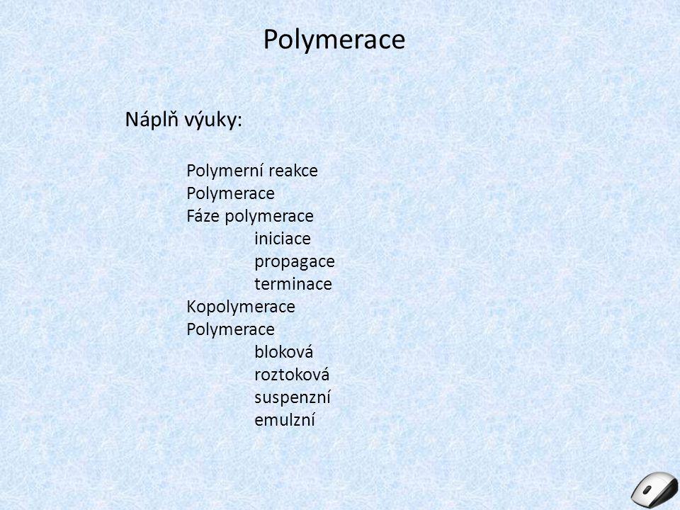 Polymerace Náplň výuky: Polymerní reakce Polymerace Fáze polymerace iniciace propagace terminace Kopolymerace Polymerace bloková roztoková suspenzní e