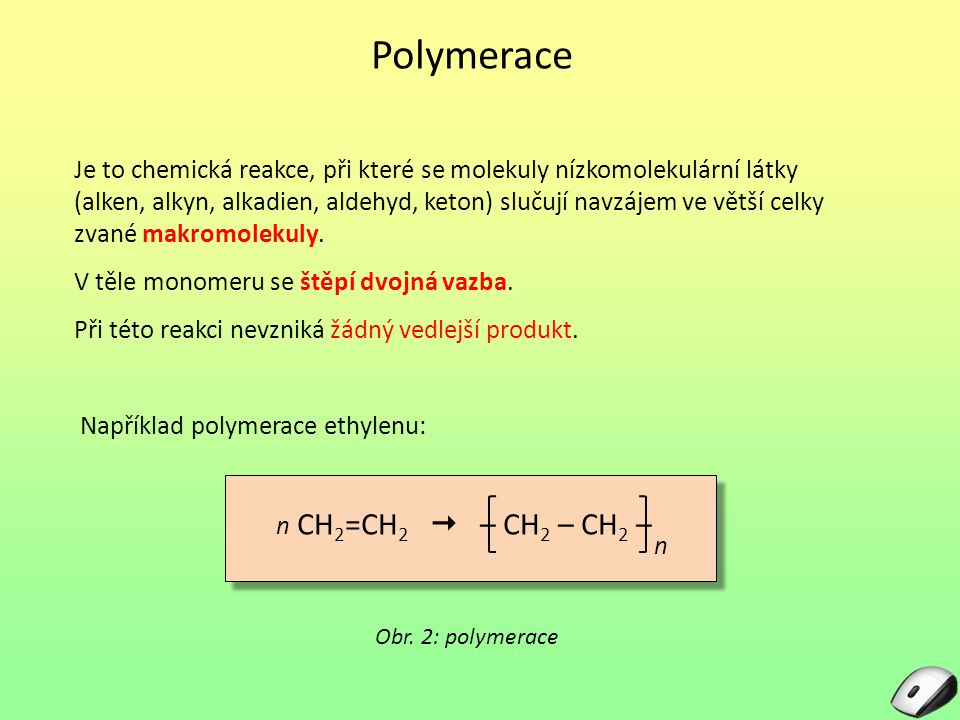 Polymerace Je to chemická reakce, při které se molekuly nízkomolekulární látky (alken, alkyn, alkadien, aldehyd, keton) slučují navzájem ve větší celk
